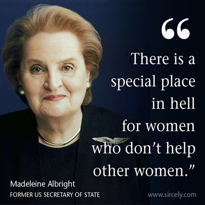 """There is a special place in hell for women who don't help other women."""